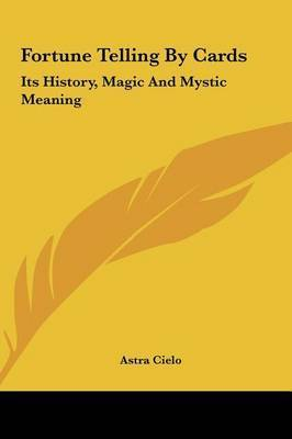 Fortune Telling by Cards: Its History, Magic and Mystic Meaning by Astra Cielo