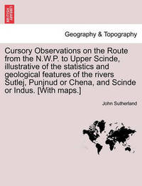 Cursory Observations on the Route from the N.W.P. to Upper Scinde, Illustrative of the Statistics and Geological Features of the Rivers Sutlej, Punjnud or Chena, and Scinde or Indus. [with Maps.] by John Sutherland