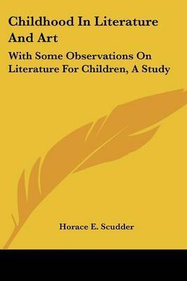 Childhood in Literature and Art: With Some Observations on Literature for Children, a Study by Horace Elisha Scudder