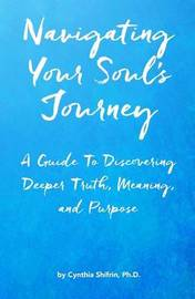 Navigating Your Soul's Journey by Cynthia Shifrin Ph D