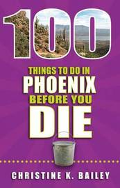 100 Things to Do in Phoenix Before You Die by Christine Bailey