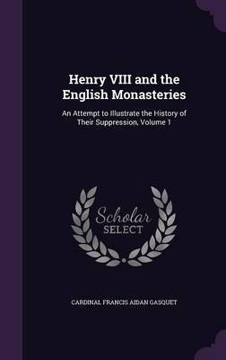Henry VIII and the English Monasteries by Cardinal Francis Aidan Gasquet