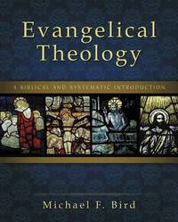 Evangelical Theology by Michael F Bird
