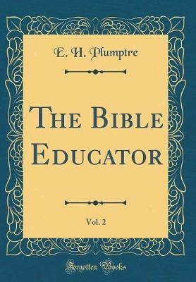 The Bible Educator, Vol. 2 (Classic Reprint) by E H Plumptre