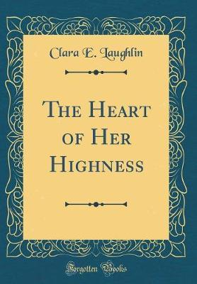 The Heart of Her Highness (Classic Reprint) by Clara E Laughlin image