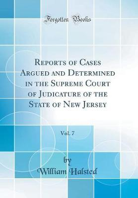 Reports of Cases Argued and Determined in the Supreme Court of Judicature of the State of New Jersey, Vol. 7 (Classic Reprint) by William Halsted