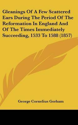 Gleanings of a Few Scattered Ears During the Period of the Reformation in England and of the Times Immediately Succeeding, 1533 to 1588 (1857) by George Cornelius Gorham image