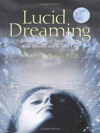 Lucid Dreaming: A Concise Guide to Awakening in Your Dreams and in Your Life by Stephen LaBerge