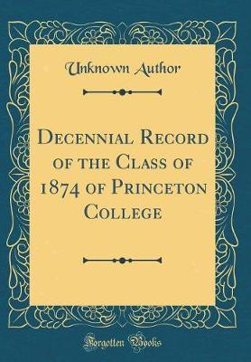 Decennial Record of the Class of 1874 of Princeton College (Classic Reprint) by Unknown Author