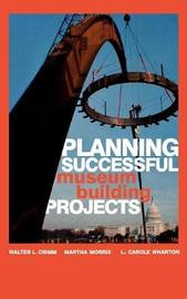 Planning Successful Museum Building Projects by Walter L Crimm