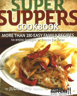 Super Suppers Cookbook: More Than 180 Easy Family Recipes to Enjoy Tonight or Freeze for Later by Julie Byrd image