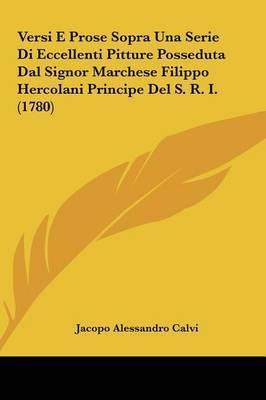 Versi E Prose Sopra Una Serie Di Eccellenti Pitture Posseduta Dal Signor Marchese Filippo Hercolani Principe del S. R. I. (1780) by Jacopo Alessandro Calvi