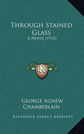 Through Stained Glass: A Novel (1915) by George Agnew Chamberlain