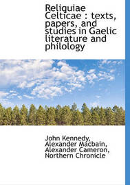 Reliquiae Celticae: Texts, Papers, and Studies in Gaelic Literature and Philology by Alexander Cameron