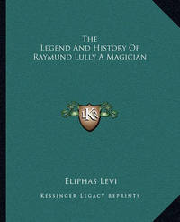 The Legend and History of Raymund Lully a Magician by Eliphas Levi