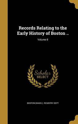 Records Relating to the Early History of Boston ..; Volume 8