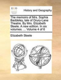The Memoirs of Mrs. Sophia Baddeley, Late of Drury-Lane Theatre. by Mrs. Elizabeth Steele. a New Edition. in Six Volumes. ... Volume 4 of 6 by Elizabeth Steele