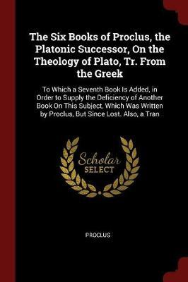 The Six Books of Proclus, the Platonic Successor, on the Theology of Plato, Tr. from the Greek by . Proclus