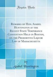 Remarks of Hon. Asahel Huntington at the Recent State Temperance Convention Held in Boston, on the Prohibitive Liquor Law of Massachusetts (Classic Reprint) by Asahel Huntington image