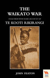 Waikato War together with Some Account of Te Kooti Rikirangi (Second Maori War) by John Featon