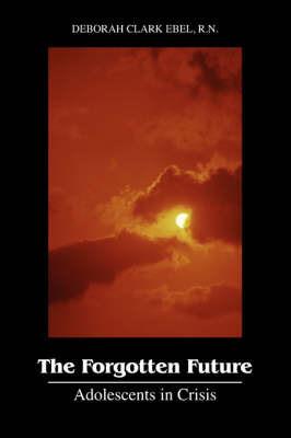 The Forgotten Future: Adolescents in Crisis by Deborah Clark Ebel RN