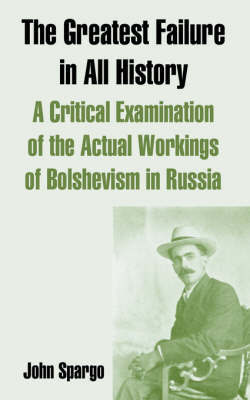 The Greatest Failure in All History: A Critical Examination of the Actual Workings of Bolshevism in Russia by John Spargo