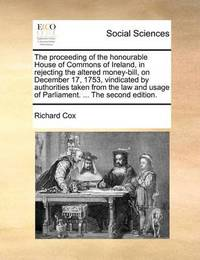 The Proceeding of the Honourable House of Commons of Ireland, in Rejecting the Altered Money-Bill, on December 17, 1753, Vindicated by Authorities Taken from the Law and Usage of Parliament. ... the Second Edition. by Richard Cox