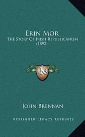 Erin Mor: The Story of Irish Republicanism (1892) by John Brennan