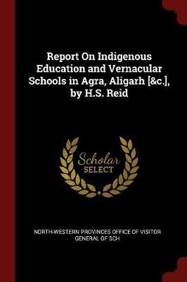 Report on Indigenous Education and Vernacular Schools in Agra, Aligarh [&C.], by H.S. Reid