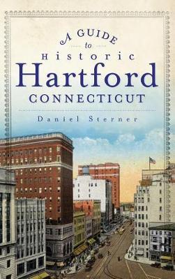 A Guide to Historic Hartford, Connecticut by Daniel Sterner