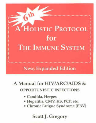 A Holistic Protocol for the Immune System: A Manual for HIV/ARC/AIDS and Opportunistic Infections by Scott J. Gregory