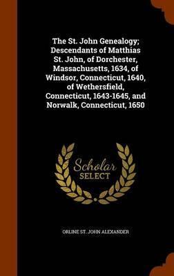 The St. John Genealogy; Descendants of Matthias St. John, of Dorchester, Massachusetts, 1634, of Windsor, Connecticut, 1640, of Wethersfield, Connecticut, 1643-1645, and Norwalk, Connecticut, 1650 by Orline St John Alexander image