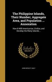 The Philippine Islands, Their Number, Aggregate Area, and Population ... Annexation by John Wesley Daily