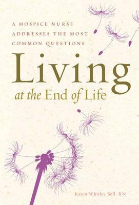 Living at the End of Life: A Hospice Nurse Addresses the Most Common Questions by Karen Whitley Bell image
