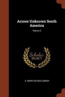 Across Unknown South America; Volume 2 by A Henry Savage Landor image