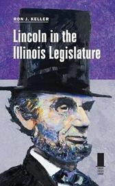 Lincoln in the Illinois Legislature by Ron J. Keller