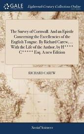 The Survey of Cornwall. and an Epistle Concerning the Excellencies of the English Tongue. by Richard Carew, ... with the Life of the Author, by H**** C***** Esq. a New Edition by Richard Carew image