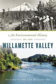 An Environmental History of the Willamette Valley by Elizabeth Orr