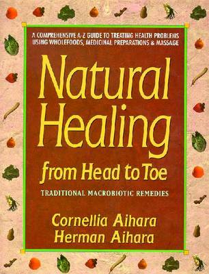Natural Healing from Head to Toe: A Comprehensive A-Z Guide to Treating Health Problems Using Wholefoods, Medicinal Preparations and Massage by Cornellia Aihara