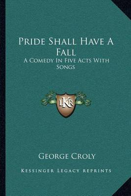 Pride Shall Have a Fall: A Comedy in Five Acts with Songs by George Croly