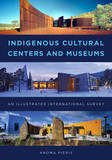 Indigenous Cultural Centers and Museums: An Illustrated International Survey by Anoma Pieris