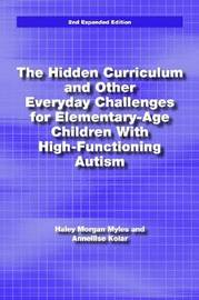 The Hidden Curriculum and Other Everyday Challenges for Elementary-age Children with High-functioning Autism by Hayley Morgan Myles