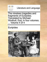The Nineteen Tragedies and Fragments of Euripides. Translated by Michael Wodhull, Esq; In Four Volumes. ... Volume 4 of 4 by * Euripides