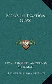 Essays in Taxation (1895) by Edwin Robert Anderson Seligman
