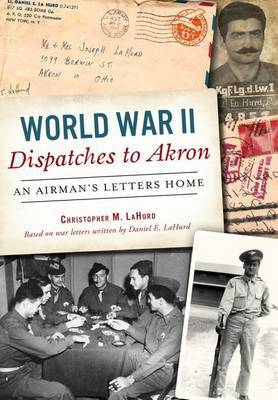 World War II Dispatches to Akron by Christopher M Lahurd