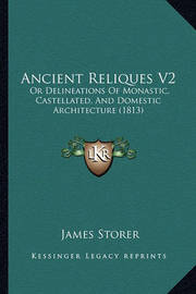 Ancient Reliques V2: Or Delineations of Monastic, Castellated, and Domestic Architecture (1813) by James Storer