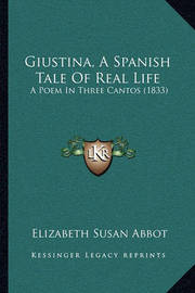 Giustina, a Spanish Tale of Real Life: A Poem in Three Cantos (1833) by Elizabeth Susan Abbot