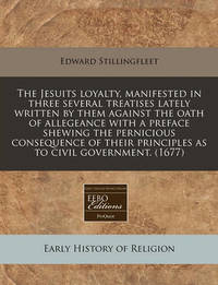 The Jesuits Loyalty, Manifested in Three Several Treatises Lately Written by Them Against the Oath of Allegeance with a Preface Shewing the Pernicious Consequence of Their Principles as to Civil Government. (1677) by Edward Stillingfleet