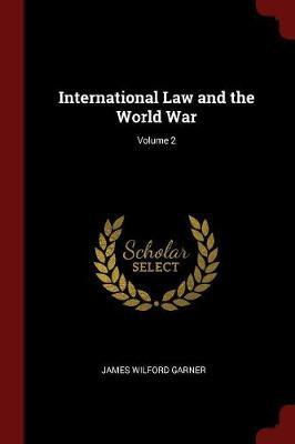International Law and the World War; Volume 2 by James Wilford Garner