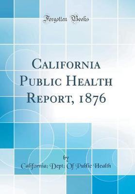 California Public Health Report, 1876 (Classic Reprint) by California Dept of Public Health